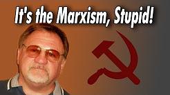 It's the Marxism, Stupid